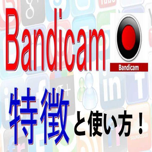 Bandicam(バンディカム)の使い方と特徴を解説!!